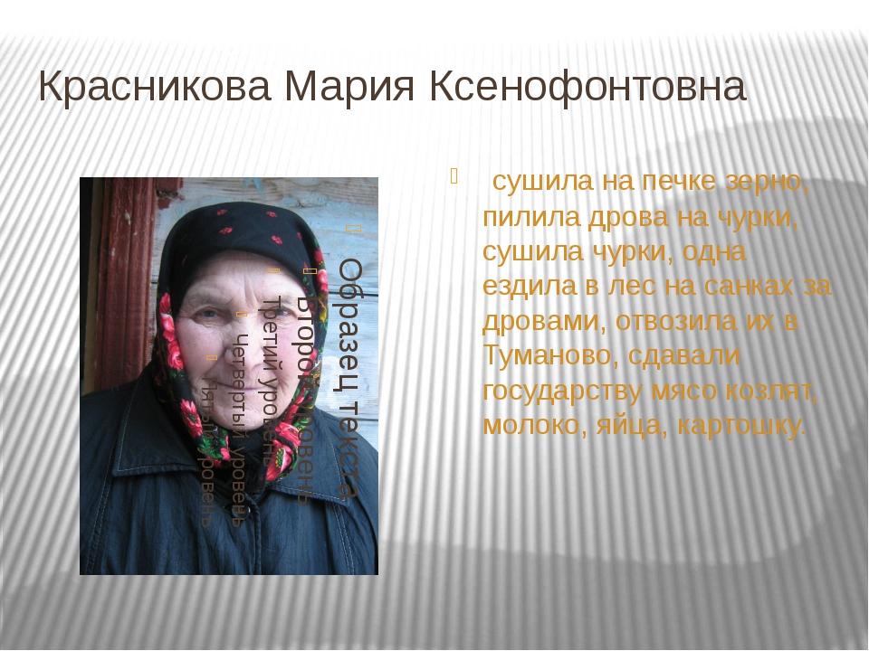 Красникова Мария Ксенофонтовна сушила на печке зерно, пилила дрова на чурки,...