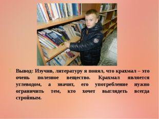 Вывод: Изучив, литературу я понял, что крахмал – это очень полезное вещество.