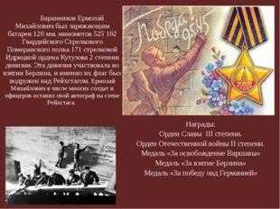 Баранников Ермолай Михайлович был заряжающим батареи 120 мм. минометов 5251
