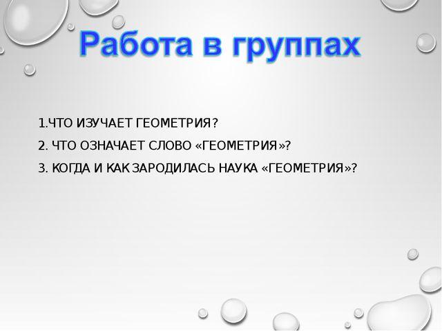 1.ЧТО ИЗУЧАЕТ ГЕОМЕТРИЯ? 2. ЧТО ОЗНАЧАЕТ СЛОВО «ГЕОМЕТРИЯ»? 3. КОГДА И КАК ЗА...