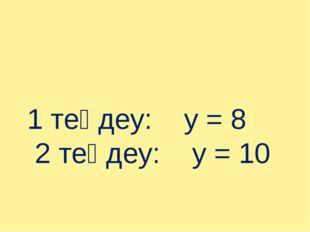 1 теңдеу: у = 8 2 теңдеу: у = 10