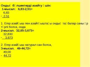Ондық бөлшектерді азайту үшін: 1-мысал: 6,83-2,51= 6,83 2,51 1. Егер азайғыш