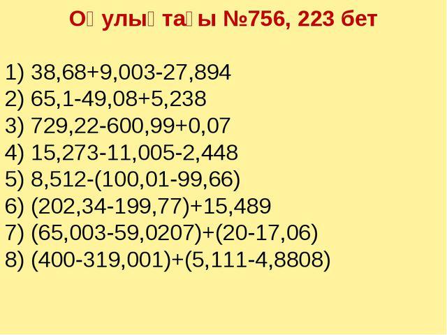 Оқулықтағы №756, 223 бет 1) 38,68+9,003-27,894 2) 65,1-49,08+5,238 3) 729,22-...