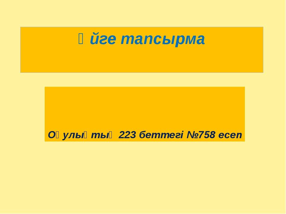 Үйге тапсырма Оқулықтың 223 беттегі №758 есеп