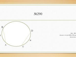 №290 В D Дано : АВ=СD Доказать , что дуги АМВ и CND равны Доказательство: А М