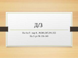 Д/З На 4 и 5 : пар 8 , №280,287,291,322 На 3: рт № 136-140