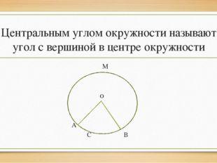 Центральным углом окружности называют угол с вершиной в центре окружности М А