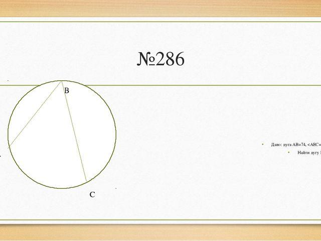 №286 Дано: дуга АВ=74,