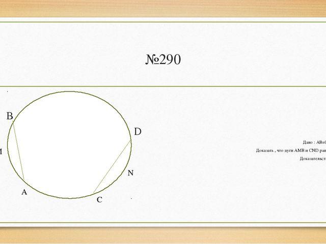 №290 В D Дано : АВ=СD Доказать , что дуги АМВ и CND равны Доказательство: А М...