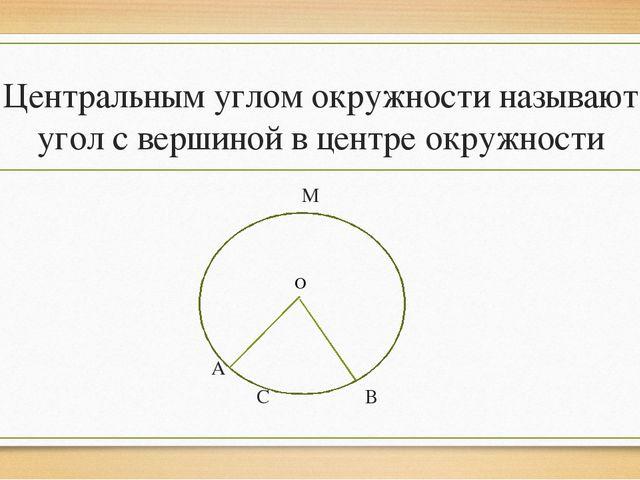 Центральным углом окружности называют угол с вершиной в центре окружности М А...