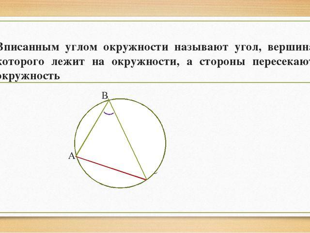 Вписанным углом окружности называют угол, вершина которого лежит на окружност...