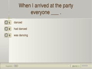 1 Задание When I arrived at the party everyone ___ . danced  had danced was d