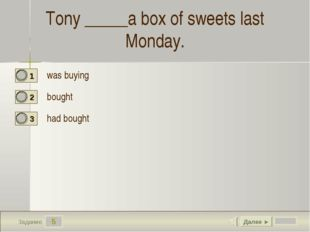 5 Задание Tony _____a box of sweets last Monday. was buying bought  had bough