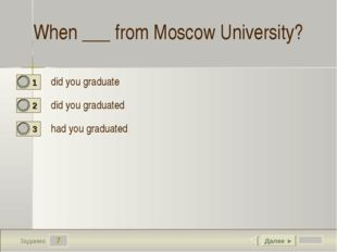7 Задание When ___ from Moscow University? did you graduate did you graduated