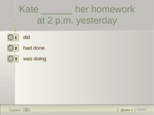 9 Задание Kate ______ her homework at 2 p.m. yesterday did had done was doing
