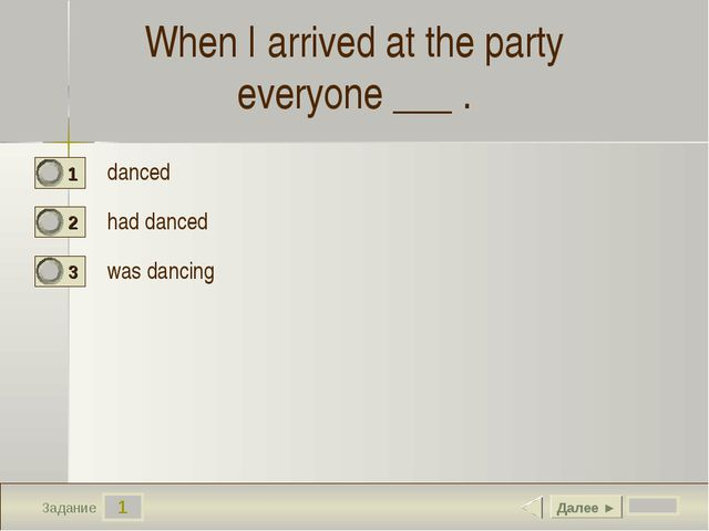 1 Задание When I arrived at the party everyone ___ . danced  had danced was d...