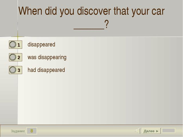 8 Задание When did you discover that your car ______? disappeared  was disapp...