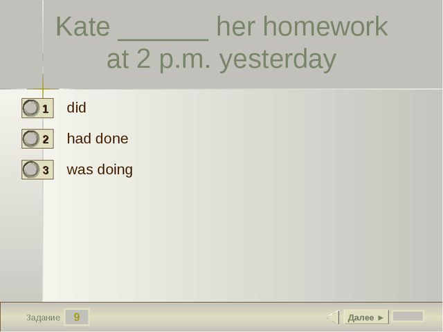 9 Задание Kate ______ her homework at 2 p.m. yesterday did had done was doing...