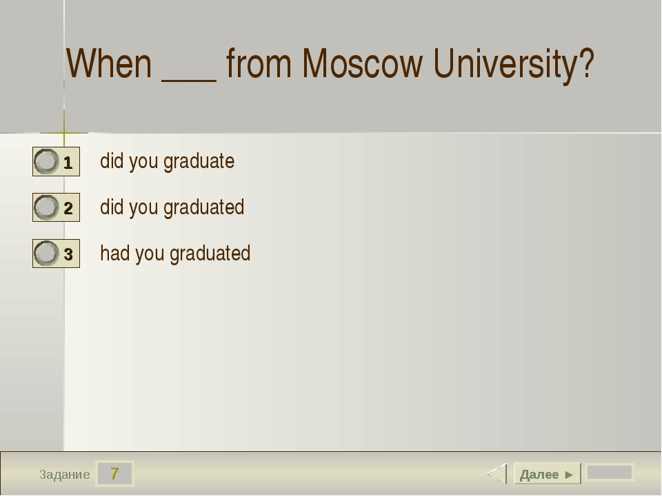 7 Задание When ___ from Moscow University? did you graduate did you graduated...