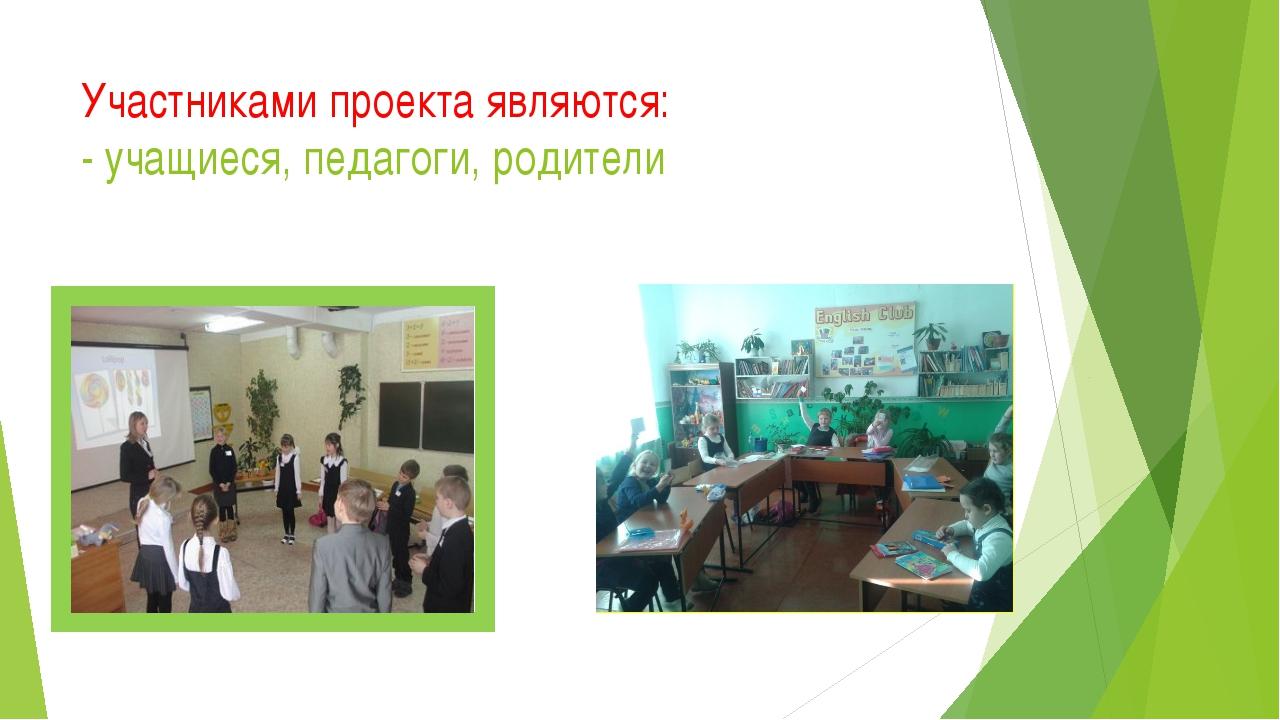 Участниками проекта являются: - учащиеся, педагоги, родители