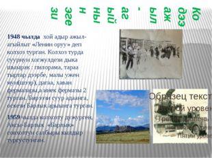 Кодээ ажыл-агыйнын эгези 1948 чылда хой адыр ажыл-агыйлыг «Ленин оруу» деп ко