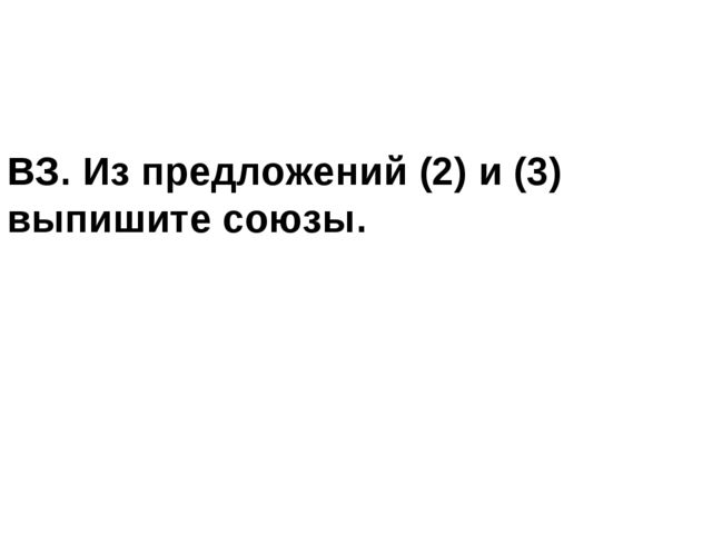 ВЗ. Из предложений (2) и (3) выпишите союзы.