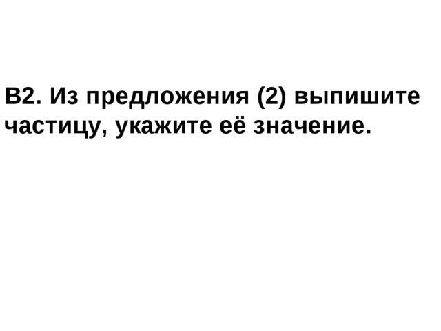 В2. Из предложения (2) выпишите частицу, укажите её значение.