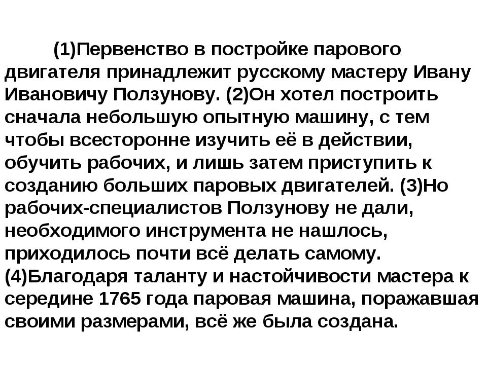 (1)Первенство в постройке парового двигателя принадлежит русскому мастеру...