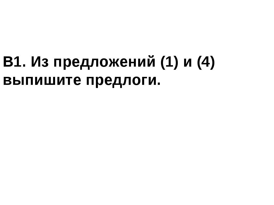 В1. Из предложений (1) и (4) выпишите предлоги.