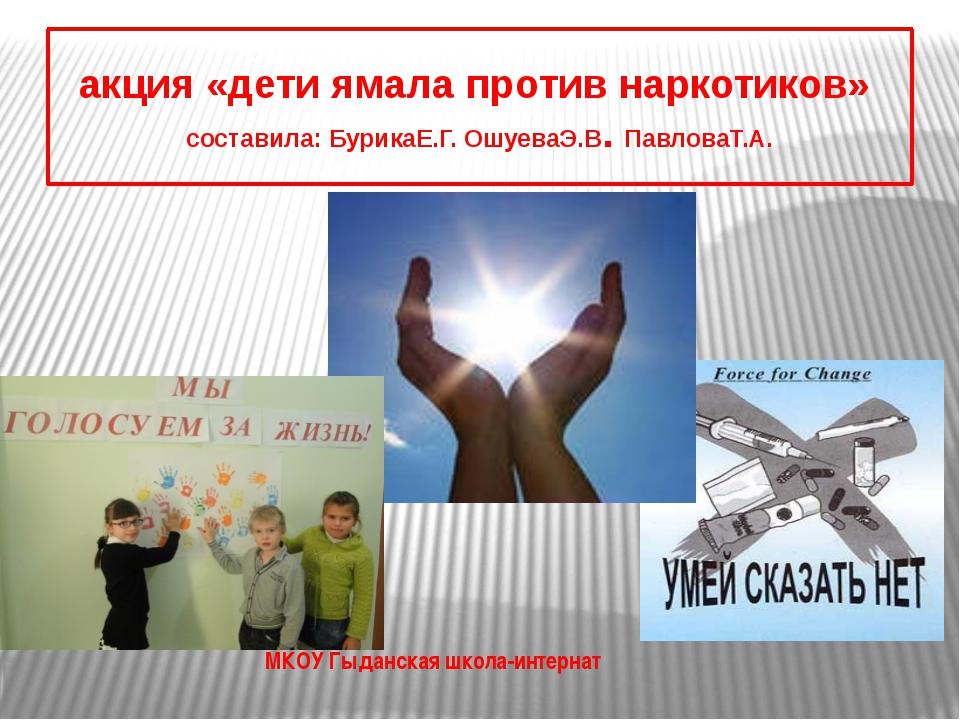 акция «дети ямала против наркотиков» составила: БурикаЕ.Г. ОшуеваЭ.В. Павлова...