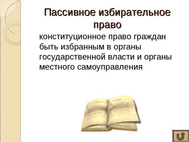 Пассивное избирательное право конституционное право граждан быть избранным в...
