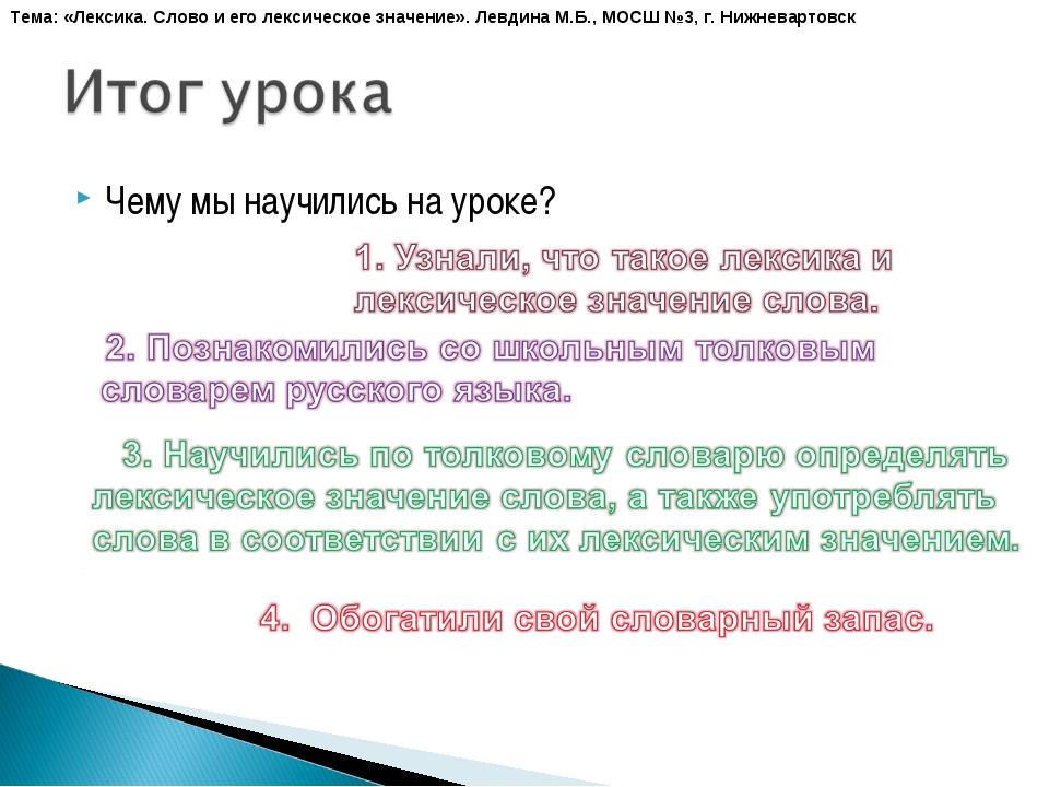 Чему мы научились на уроке? Тема: «Лексика. Слово и его лексическое значение»...