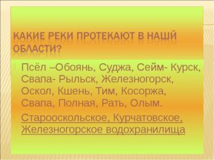 Псёл –Обоянь, Суджа, Сейм- Курск, Свапа- Рыльск, Железногорск, Оскол, Кшень,