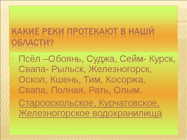 Псёл –Обоянь, Суджа, Сейм- Курск, Свапа- Рыльск, Железногорск, Оскол, Кшень,...