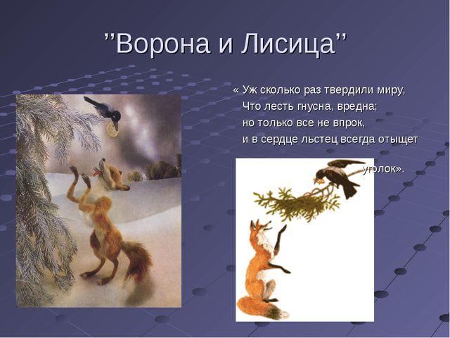 ''Ворона и Лисица'' « Уж сколько раз твердили миру, Что лесть гнусна, вредна;...