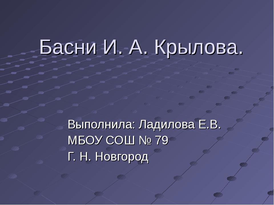 Басни И. А. Крылова. Выполнила: Ладилова Е.В. МБОУ СОШ № 79 Г. Н. Новгород