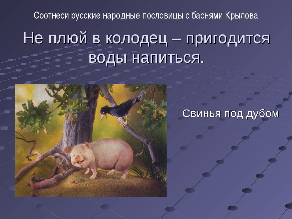 Не плюй в колодец – пригодится воды напиться. Свинья под дубом Соотнеси русск...