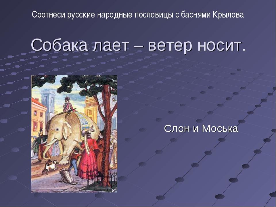 Собака лает – ветер носит. Слон и Моська Соотнеси русские народные пословицы...