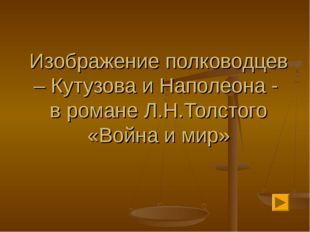 Изображение полководцев – Кутузова и Наполеона - в романе Л.Н.Толстого «Война
