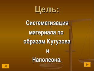 Цель: Систематизация материала по образам Кутузова и Наполеона.