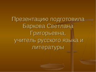 Презентацию подготовила Баркова Светлана Григорьевна, учитель русского языка