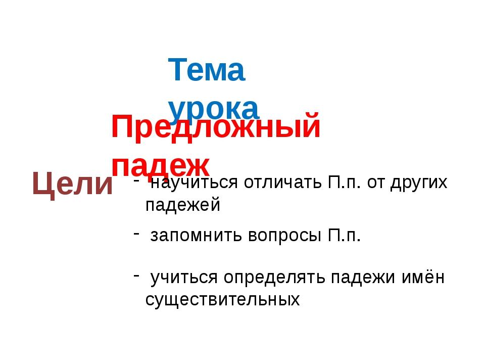 Тема урока Предложный падеж Цели научиться отличать П.п. от других падежей за...