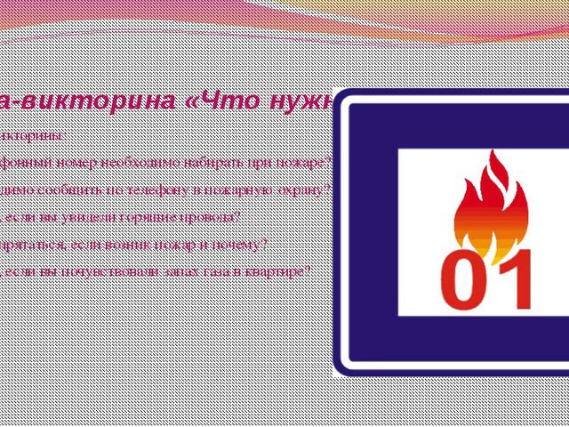 Игра-викторина «Что нужно при пожаре?» Вопросы викторины: Какой телефонный но...