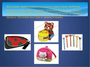 Школьные принадлежности и аксессуары в виде любимых игрушек непременно подним
