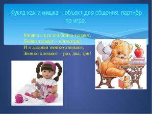 Кукла как и мишка – объект для общения, партнёр по игре. Мишка с куклой бойко