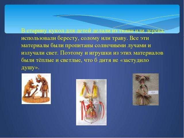 В старину кукол для детей делали из ткани или дерева, использовали бересту, с...