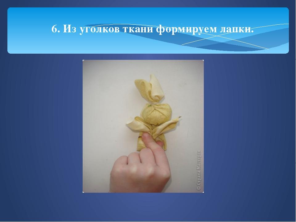 6. Из уголков ткани формируем лапки.