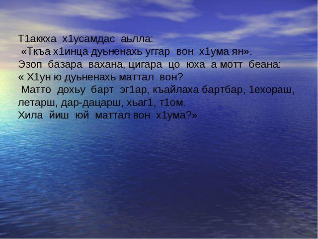 Т1аккха х1усамдас аьлла: «Ткъа х1инца дуьненахь уггар вон х1ума ян». Эзоп баз...