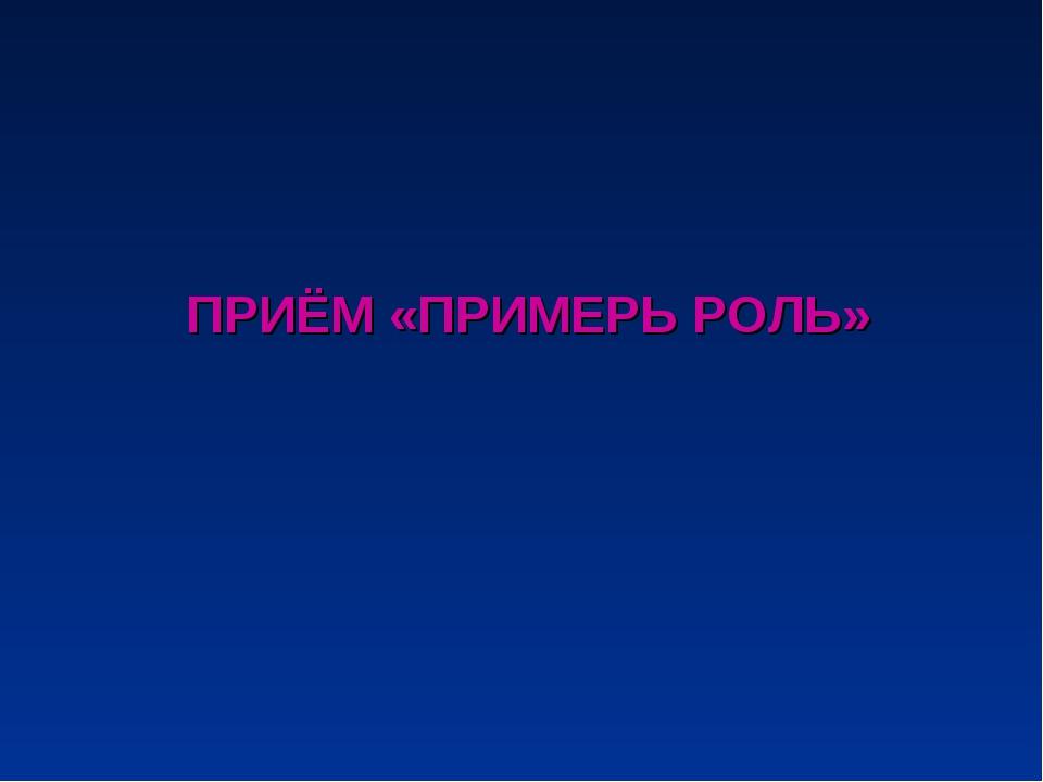 ПРИЁМ «ПРИМЕРЬ РОЛЬ»
