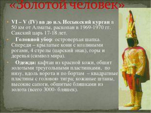 VI – V (IV) вв до н.э. Иссыкский курган в 50 км от Алматы, раскопан в 1969-1